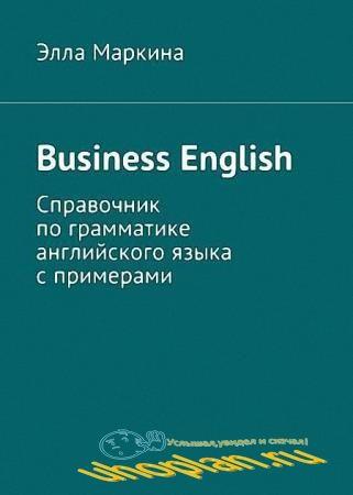 Элла Маркина - Business English. Справочник по грамматике английского языка с примерами