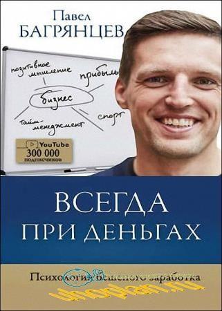 Павел Багрянцев - Всегда при деньгах. Психология бешеного заработка