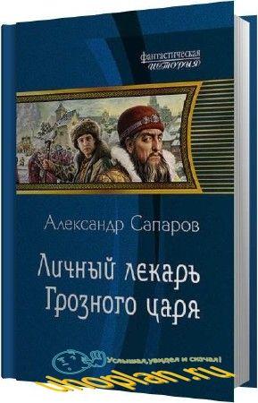 Сапаров Александр - Личный лекарь Грозного царя (Аудиокнига)
