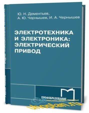Ю.Н. Дементьев. Электротехника и электроника. Электрический привод