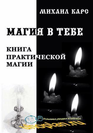Михаил Карс - Магия в тебе. Книга практической магии