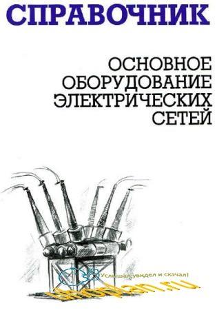 И. Г. Карапетян, М. Н. Балдин - Основное оборудование электрических сетей: справочник