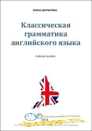 Е. Шипилова - Классическая грамматика английского языка