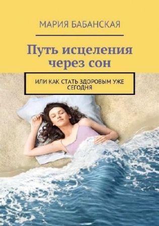 Мария Бабанская. Путь исцеления через сон. Или как стать здоровым уже сегодня