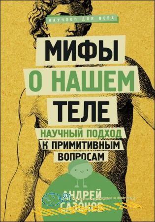 Андрей Сазонов - Мифы о нашем теле. Научный подход к примитивным вопросам