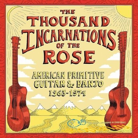 THE THOUSAND INCARNATIONS OF THE ROSE AMERICAN PRIMITIVE GUITAR & BANJO (1963-1974)