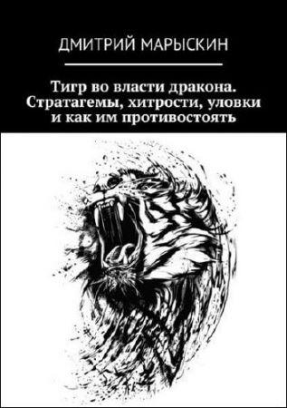 Дмитрий Марыскин. Тигр во власти дракона. Стратагемы, хитрости, уловки и как им противостоять