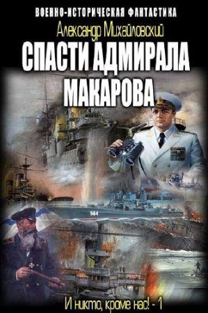 Александр Михайловский. Спасти адмирала Макарова