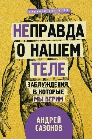 Андрей Сазонов. Неправда о нашем теле. Заблуждения, в которые мы верим