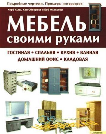 Херб Хьюз и др. - Мебель своими руками. Гостиная, спальня, кухня, ванная, домашний офис, кладовая