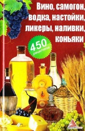 450 рецептов. Вино, самогон, водка, настойки, ликеры, наливки, коньяки