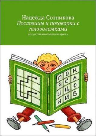 Надежда Сотникова.Пословицы и поговорки с головоломками. Для детей школьного возраста