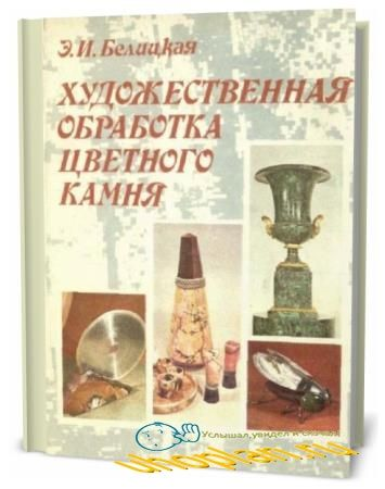 Э.И. Белицкая. Художественная обработка цветного камня