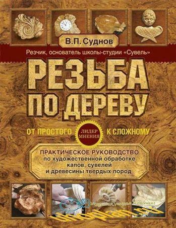 Виктор Суднов -Резьба по дереву. От простого к сложному. Практическое руководство по художественной обработке капов, сувелей и древесины твердых пород