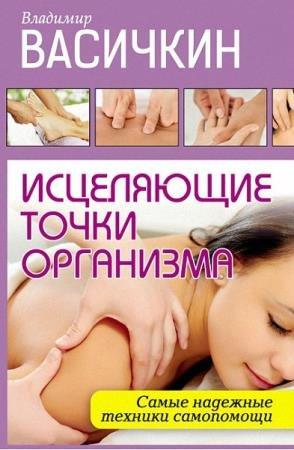 Владимир Васичкин - Исцеляющие точки организма. Самые надежные техники самопомощи