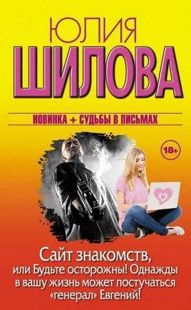 Юлия Шилова - Сайт знакомств, или Будьте осторожны! Однажды в вашу жизнь может постучаться «генерал» Евгений!