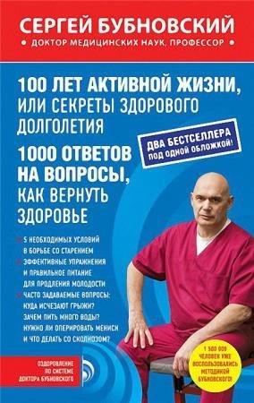 Сергей Бубновский - 100 лет активной жизни, или Секреты здорового долголетия ; 1000 ответов на вопросы, как вернуть здоровье