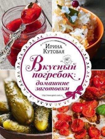 Ирина Кутовая - Вкусный погребок. Домашние заготовки (2015)