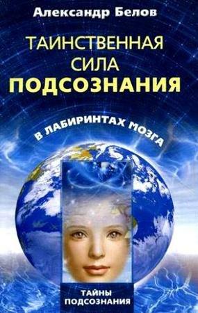 Белов А. -  Таинственная сила подсознания. В лабиринтах мозга (2011) pdf