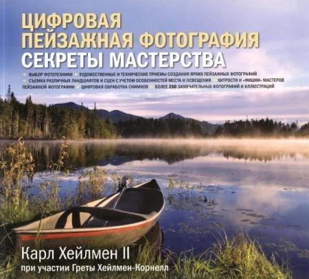 Карл Хейлмен - Цифровая пейзажная фотография. Секреты мастерства (2011)