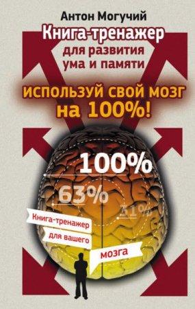 Антон Могучий   - Используй свой мозг на 100%! Книга-тренажер для развития ума и памяти (2015) rtf, fb2