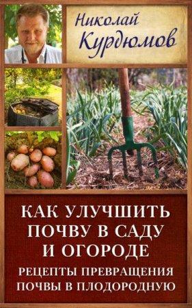 Николай Курдюмов   - Как улучшить почву в саду и огороде. Рецепты превращения почвы в плодородную   (2016) fb2,rtf,epub,mobi