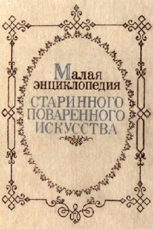 Коллектив авторов - Малая энциклопедия старинного поваренного искусства