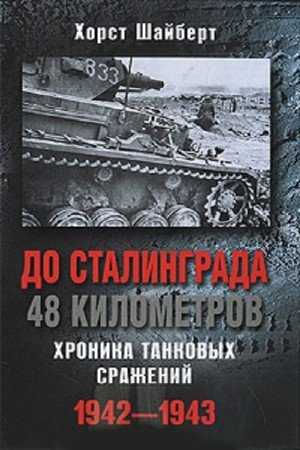 Шайберт Хорст - До Сталинграда 48 километров. Хроника танковых сражений. 1942-1943