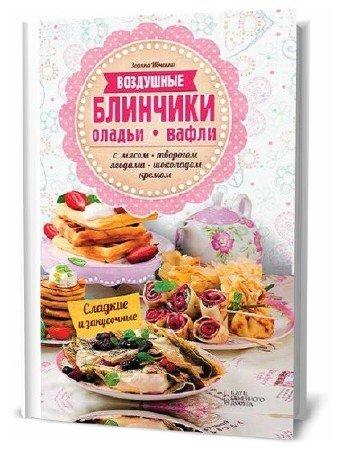 Зоряна Ивченко. Воздушные блинчики, оладьи, вафли. С мясом, творогом, ягодами, шоколадом, кремом. Сладкие и закусочные