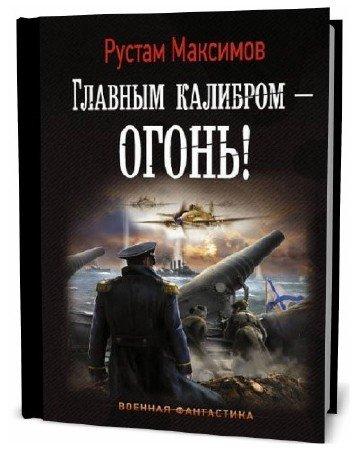 Рустам Максимов. Главным калибром – огонь!