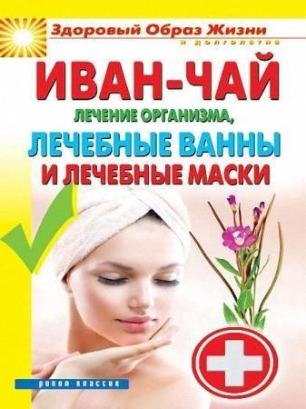 Соколова Антонина - Иван-чай. Лечение организма, лечебные ванны и лечебные маски