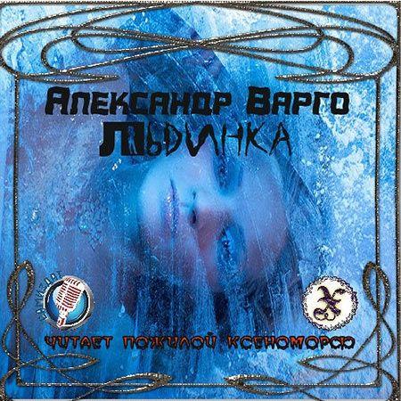Варго Александр - Льдинка  (Аудиокнига) читает Пожилой Ксеноморф
