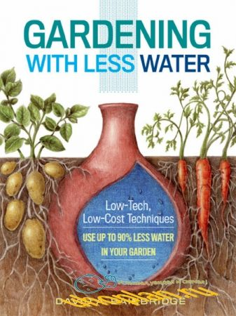 David A. Bainbridge - Gardening with Less Water: Low-Tech, Low-Cost Techniques; Use up to 90% Less Water in Your Garden