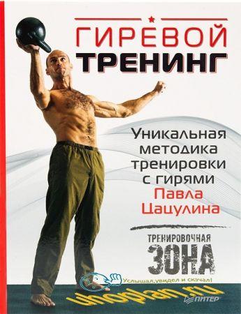 Павел Цацулин - Гиревой тренинг. Уникальная методика тренировки с гирями Павла Цацулина
