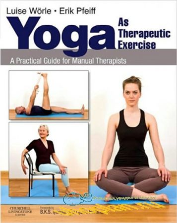 Luise Worle and Erik Pfeiff - Yoga as Therapeutic Exercise: A Practical Guide for Manual Therapists