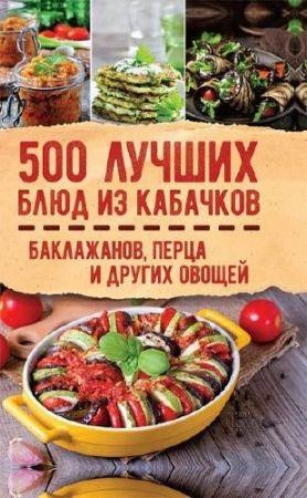 Ольга Кузьмина. 500 лучших блюд из кабачков, баклажанов, перца и других овощей