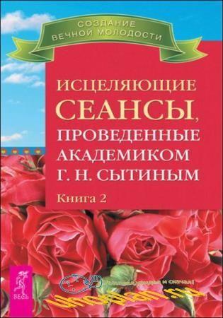 Г. Н. Сытин - Исцеляющие сеансы, проведенные академиком Г. Н. Сытиным. Книга 2