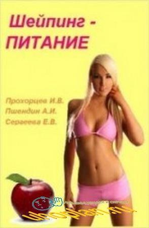 Прохорцев И.В., Пшендин А.И., Сергеева Е.В. - Шейпинг-питание (в 2-х частях)