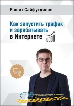 Рашит Сайфутдинов - Как запустить трафик и зарабатывать в Интернете