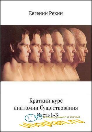 Евгений Рекин - Краткий курс анатомии существования. Часть 1-3