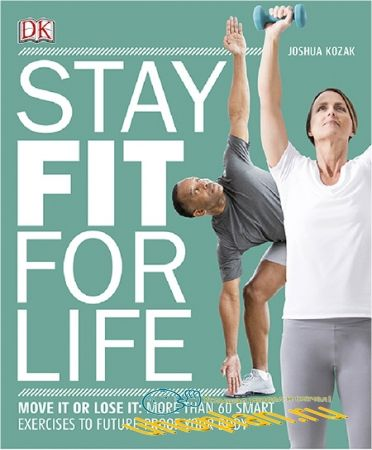 Joshua Kozak - Stay Fit for Life: More than 60 Exercises to Restore Your Strength and Future-Proof Your Body