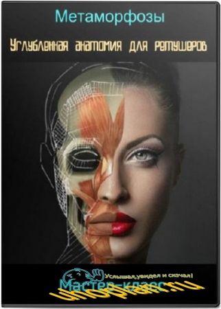 Метаморфозы. Углубленная анатомия для ретушеров. Мастер-класс (2018)