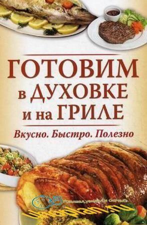 Андреева В. - Готовим в духовке и на гриле. Вкусно. Быстро. Полезно