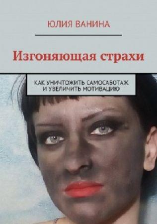 Юлия Ванина.Изгоняющая страхи. Как снять саботаж и увеличить мотивацию