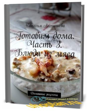 Наталья Антипьева. Готовим дома. Часть 3. Блюда из мяса. Домашние рецепты