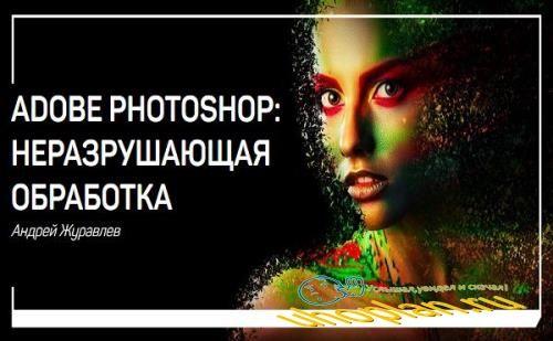 Adobe Photoshop: неразрушающая обработка. Мастер-класс (2018)