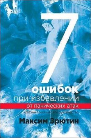 Максим Зрютин.7 ошибок при избавлении от панических атак. Краткое практическое руководство