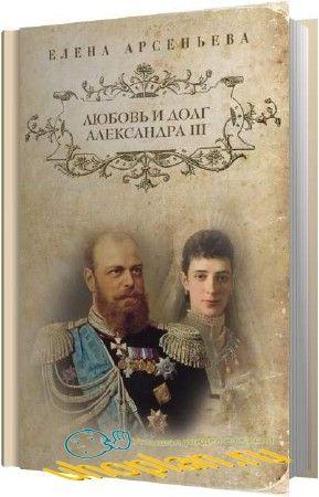 Арсеньева Елена - Любовь и долг Александра III (Аудиокнига)