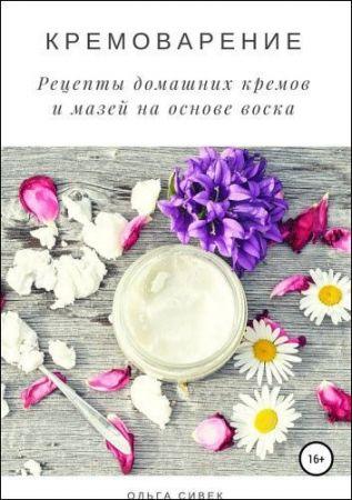 Ольга Сивек.Кремоварение. Рецепты домашних кремов и мазей на основе воска