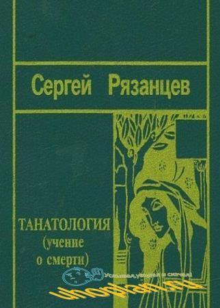 Сергей Рязанцев - Танатология (Учение о смерти)